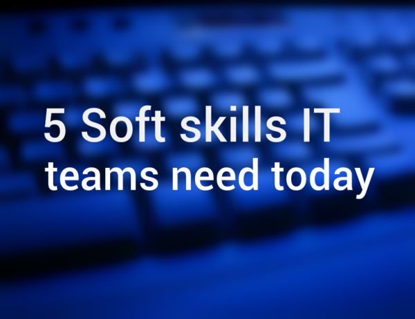 5 Soft skills IT teams need today